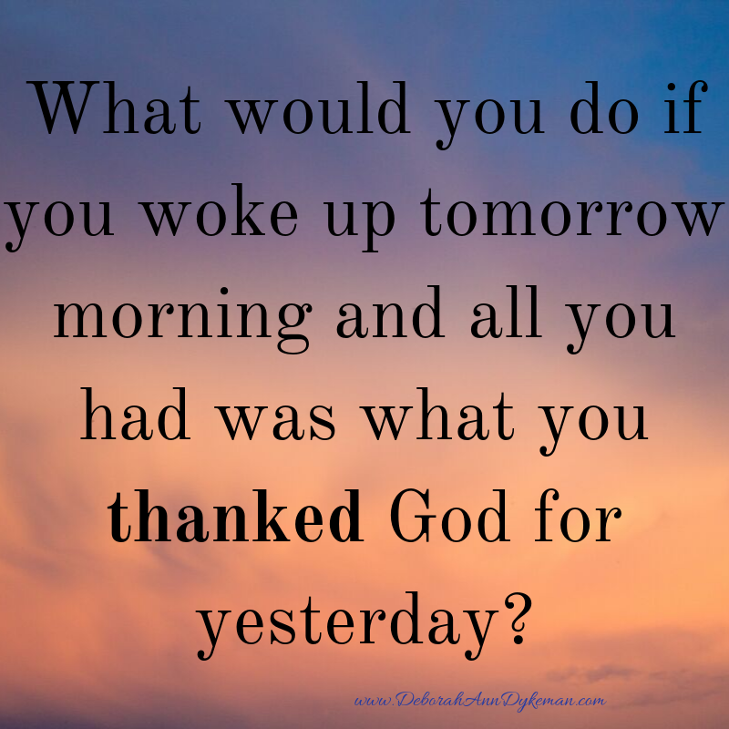 What would you do if you woke up tomorrow morning and all you had was what you thanked God for yesterday_